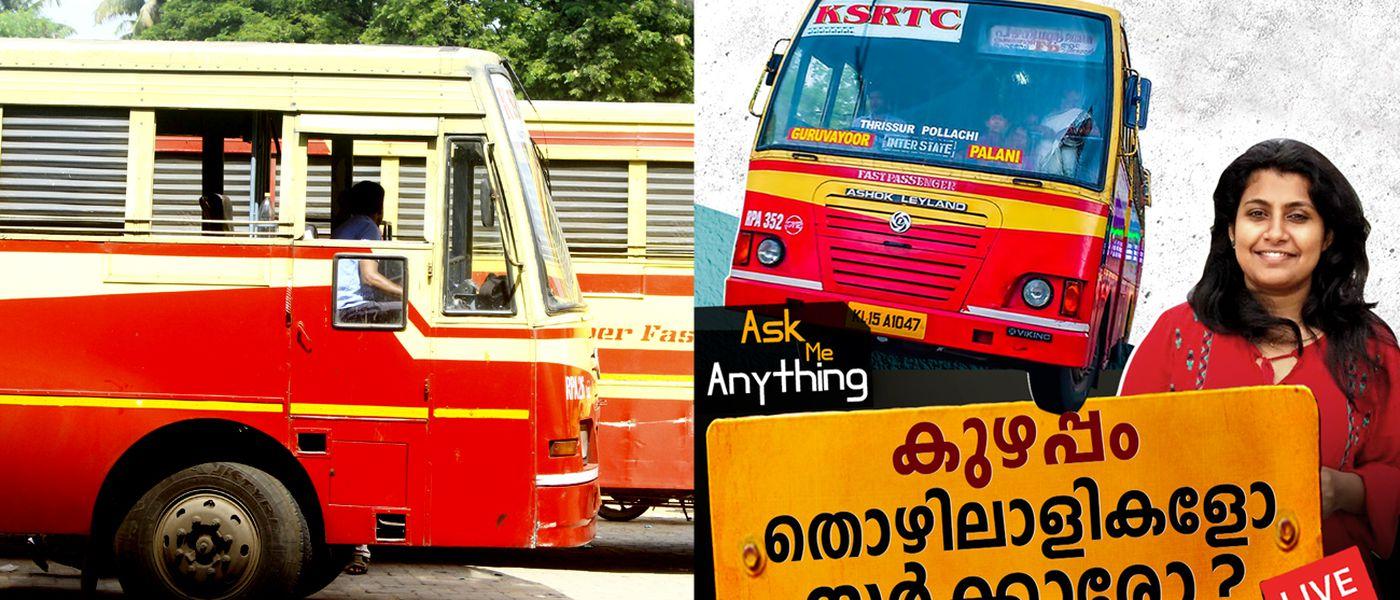 കെ.എസ്.ആർ.ടി.സി: കുഴപ്പം സർക്കാരിനോ? ജീവനക്കാർക്കോ?